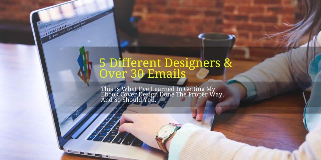 5 Different Designers And Over 30 Emails, This Is What I've Learned In Getting My Ebook Cover Design Done The Proper Way, And So Should You