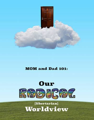 Mom & Dad 101: Our Radical (libertarian) Worldview