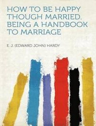 How to be Happy Though Married: Being a Handbook to Marriage by E. J. Hardy