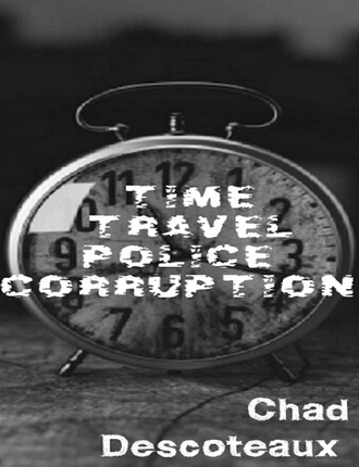 Time Travel Police Corruption by Chad Descoteaux