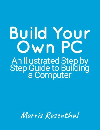 Build Your Own PC - An Illustrated Step by Step Guide to Building a Computer by Morris Rosenthal