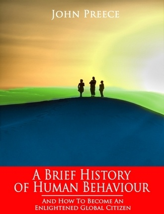 A BriefHistory of Human Behaviour, and How to Become an Enlightened Global Citizen by John Preece