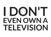 I Don't Even Own a Television