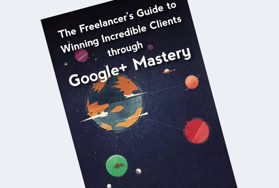 The Freelancer's Guide to Winning Incredible Clients Google+ Mastery