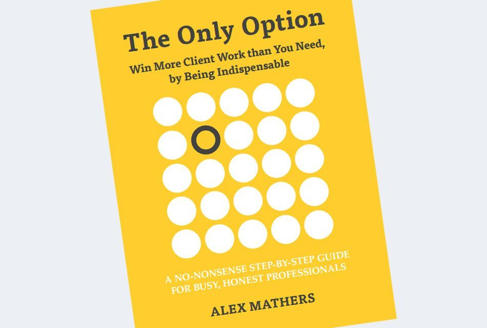 The Only Option – Win More Client Work than You Need, by Being Indispensable