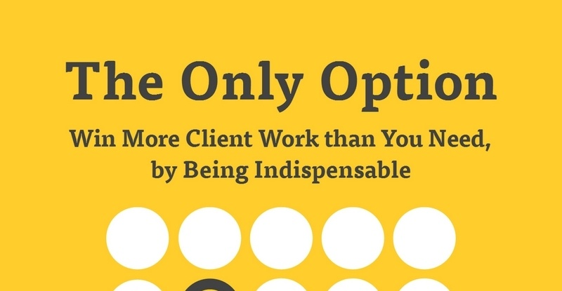 The Only Option - Win More Client Work than You Need, by Being Indispensable by Alex Mathers