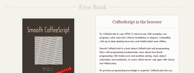 Smooth CoffeeScript: Discover the Beauty of Functional Programming in CoffeeScript by E. Hoigaard based on Eloquent Javascript by Marijn Haverbeke