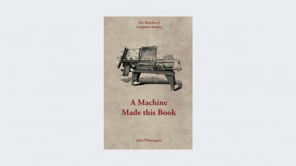 A Machine Made This Book: Ten Sketches Of Computer Science