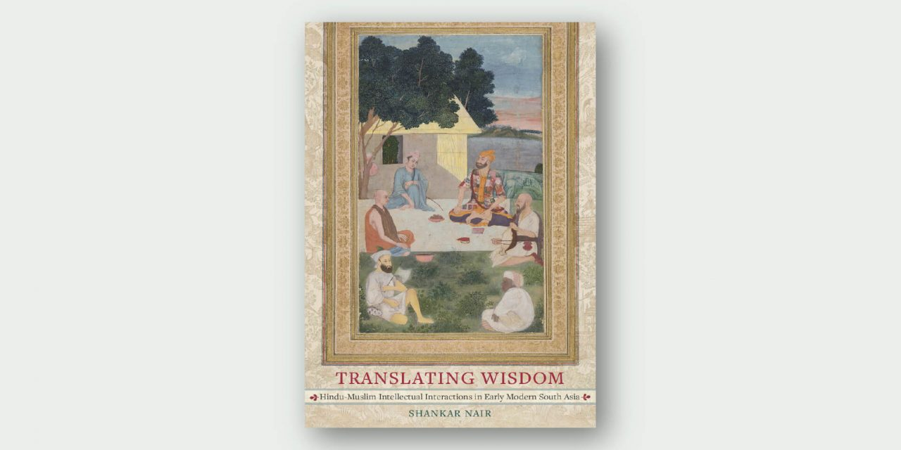 Translating Wisdom – Hindu-Muslim Intellectual Interactions in Early Modern South Asia