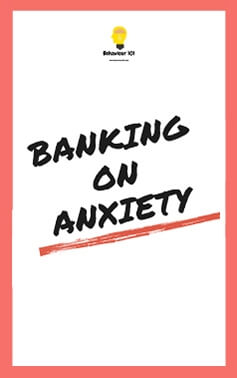 Banking on Anxiety by Behaviour 101