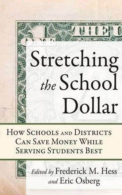 Stretching the School Dollar: How Schools and Districts Can Save Money while Serving Students Best by Frederick M. Hess and Eric Osberg (Eds.)