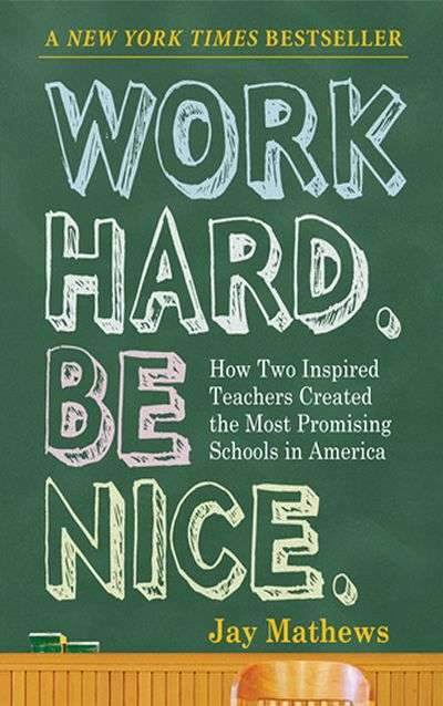 Work Hard. Be Nice: How Two Inspired Teachers Created the Most Promising Schools in America by Jay Mathews