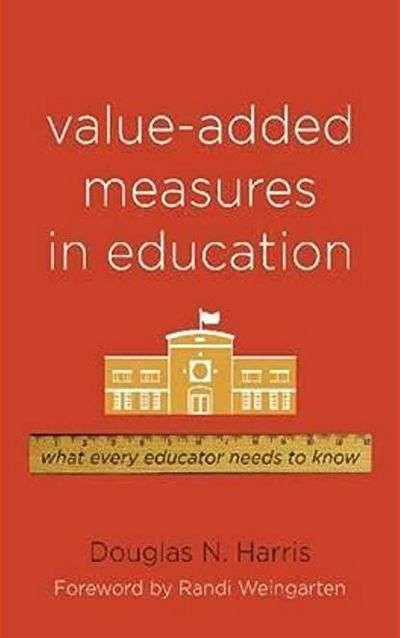 Value-Added Measures in Education: What Every Educator Needs to Know by Douglas N. Harris