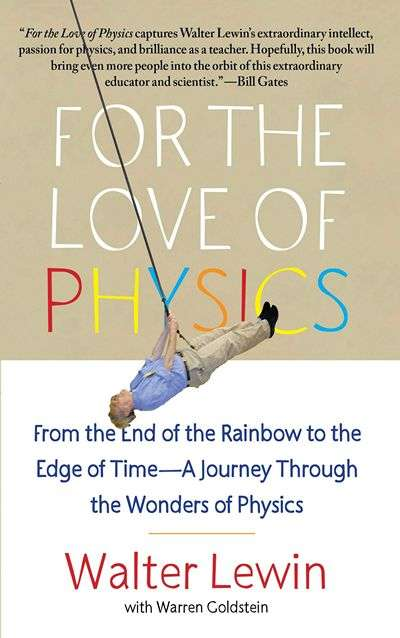 For the Love of Physics: From the End of the Rainbow to the Edge of Time, a Journey through the Wonders of Physics by Walter Lewin