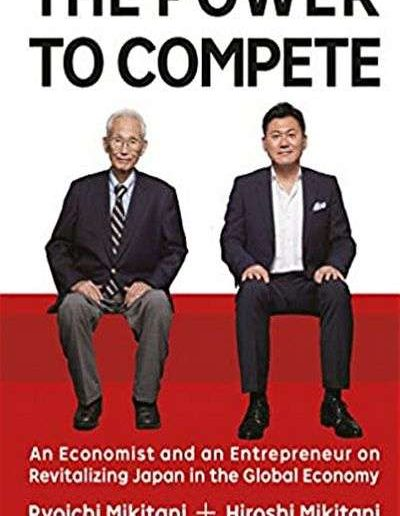 The Power to Compete: An Economist and an Entrepreneur on Revitalizing Japan in the Global Economy by Hiroshi Mikitani and Ryoichi Mikitani