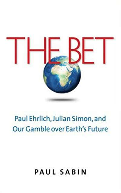 The Bet: Paul Ehrlich, Julian Simon, and our Gamble over Earth's Future by Paul Sabin