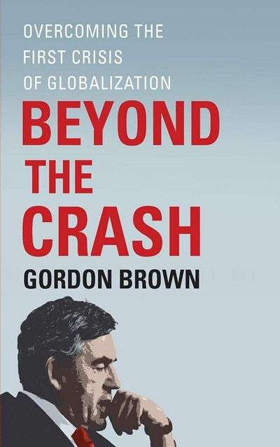 Beyond the Crash: Overcoming the First Crisis of Globalization by Gordon Brown