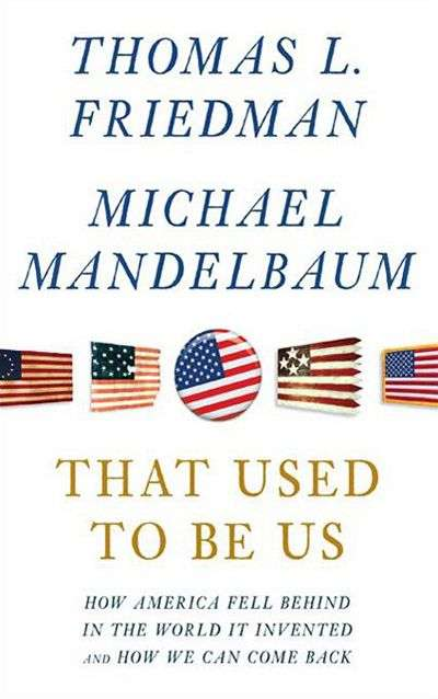 That Used to Be Us: How America Fell Behind in the World it Invented and How We Can Come Back by Thomas Friedman and Michael Mandelbaum