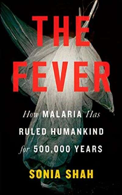 The Fever: How Malaria Has Ruled Humankind for 500,000 Years by Sonia Shah