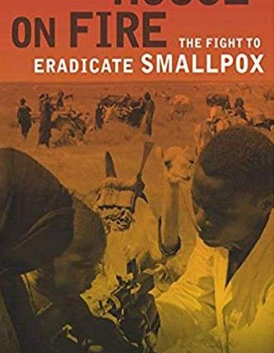 House on Fire: The Fight to Eradicate Smallpox by William H. Foege