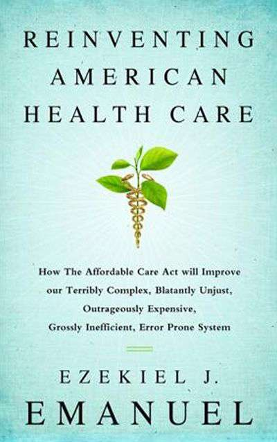 Reinventing American Health Care: How the Affordable Care Act Will Improve our Terribly Complex, Blatantly Unjust, Outrageously Expensive, Grossly Inefficient, Error Prone System by Ezekiel Emanuel