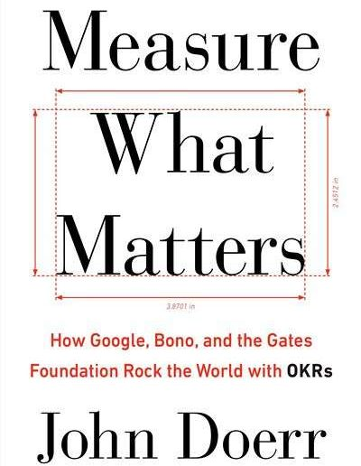 Measure What Matters: How Google, Bono, and the Gates Foundation Rock the World With OKRs by John Doerr