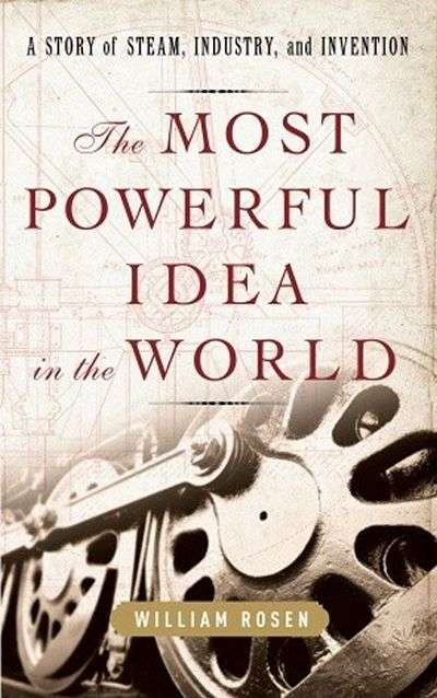 The Most Powerful Idea in the World: A Story of Steam, Industry and Invention by William Rosen
