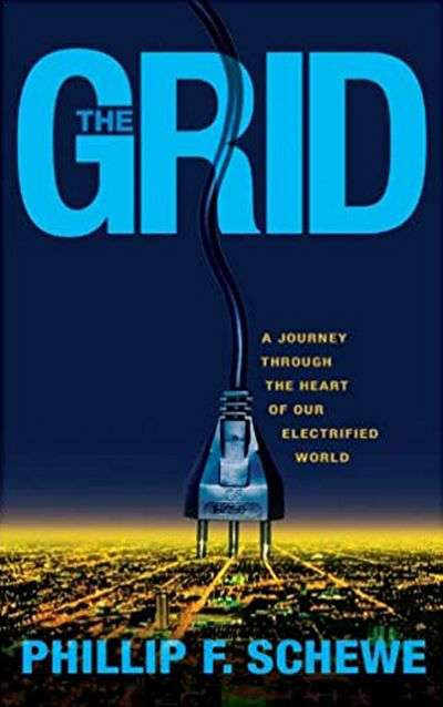 The Grid: A Journey Through the Heart of our Electrified World by Phillip F. Schewe