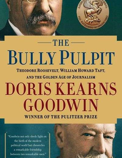 The Bully Pulpit: Theodore Roosevelt and the Golden Age of Journalism by Doris Kearns Goodwin