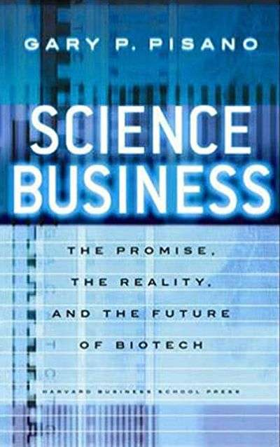 Science Business: The Promise, the Reality, and the Future of Biotech by Gary P. Pisano