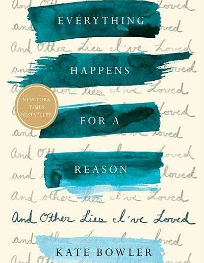 Everything Happens for a Reason and other Lies I've Loved by Kate Bowler