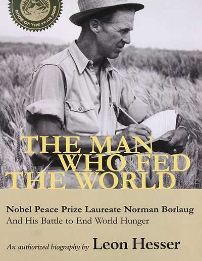 The Man Who Fed the World: Nobel Peace Prize Laureate Norman Borlaug and His Battle to End World Hunger by Leon Hesser