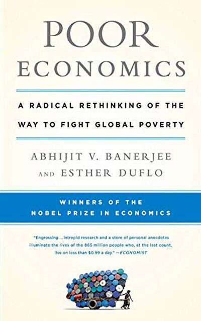 Poor Economics: A Radical Rethinking of the Way to Fight Global Poverty by Abhijit Vinayak Banerjee and Esther Duflo