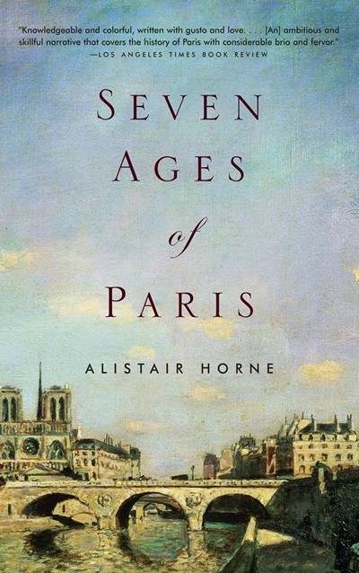 Seven Ages of Paris (2004) by Alistair Horne