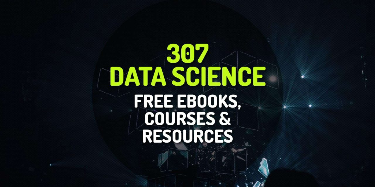 307 Curated List of Free Data Science Ebooks, Courses and Resources